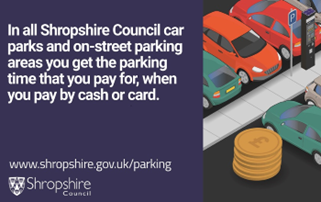 In all Shropshire Council car parks and on-street parking areas you get the parking time that you pay for, when you pay by cash or card